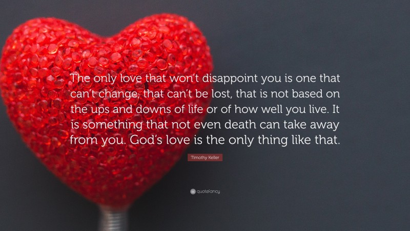 """Timothy Keller Quote: """"The only love that won't disappoint you is one that can't change, that can't be lost, that is not based on the ups and downs of life or of how well you live. It is something that not even death can take away from you. God's love is the only thing like that."""""""