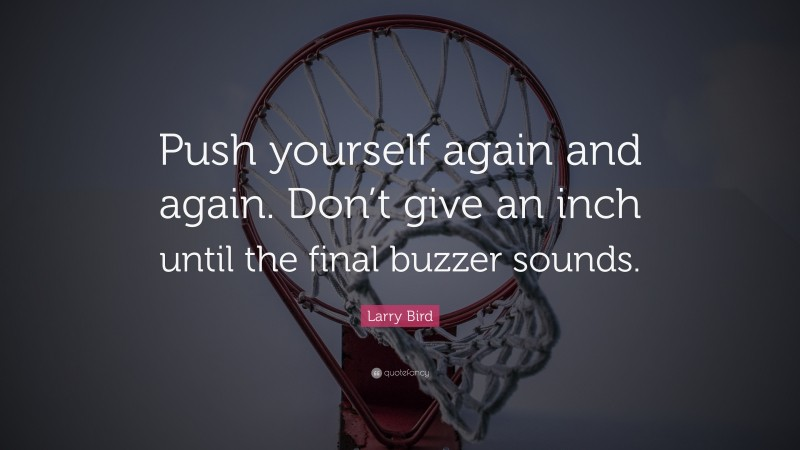 """Larry Bird Quote: """"Push yourself again and again. Don't give an inch until the final buzzer sounds."""""""