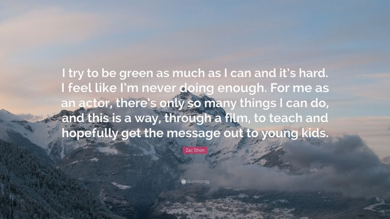 """Zac Efron Quote: """"I try to be green as much as I can and it's hard. I feel like I'm never doing enough. For me as an actor, there's only so many things I can do, and this is a way, through a film, to teach and hopefully get the message out to young kids."""""""