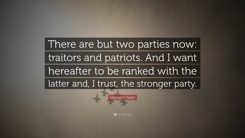 """Ulysses S. Grant Quote: """"There are but two parties now: traitors and patriots. And I want hereafter to be ranked with the latter and, I trust, the stronger party."""""""