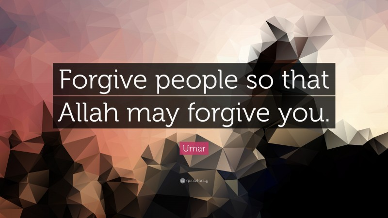 """Umar Quote: """"Forgive people so that Allah may forgive you."""""""