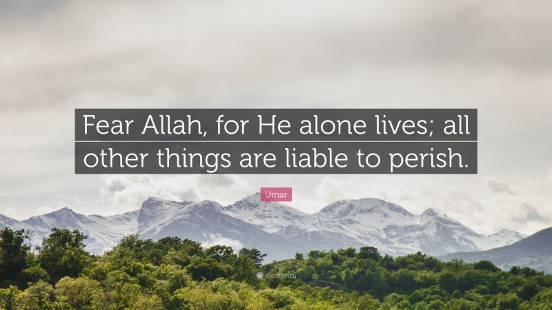 """Umar Quote: """"Fear Allah, for He alone lives; all other things are liable to perish."""""""