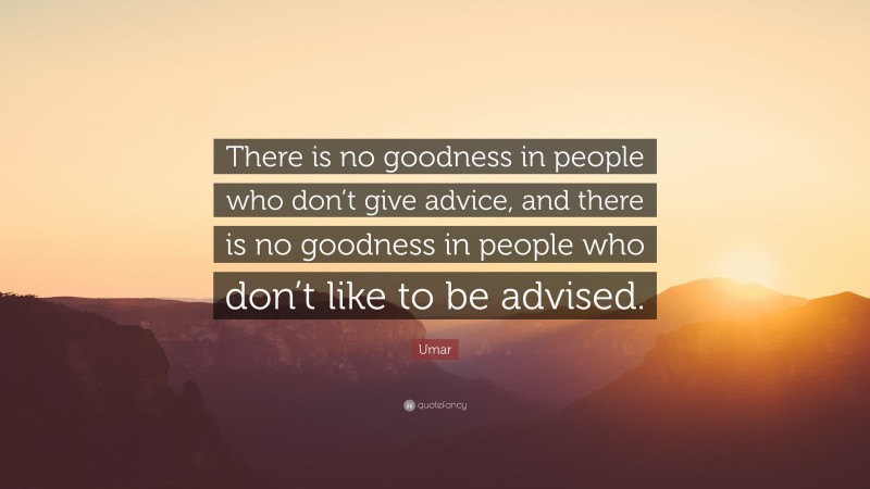 """Umar Quote: """"There is no goodness in people who don't give advice, and there is no goodness in people who don't like to be advised."""""""