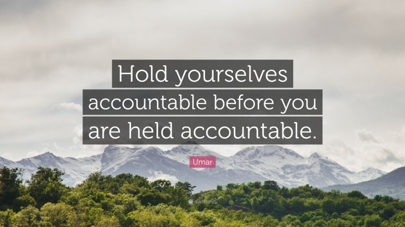 """Umar Quote: """"Hold yourselves accountable before you are held accountable."""""""