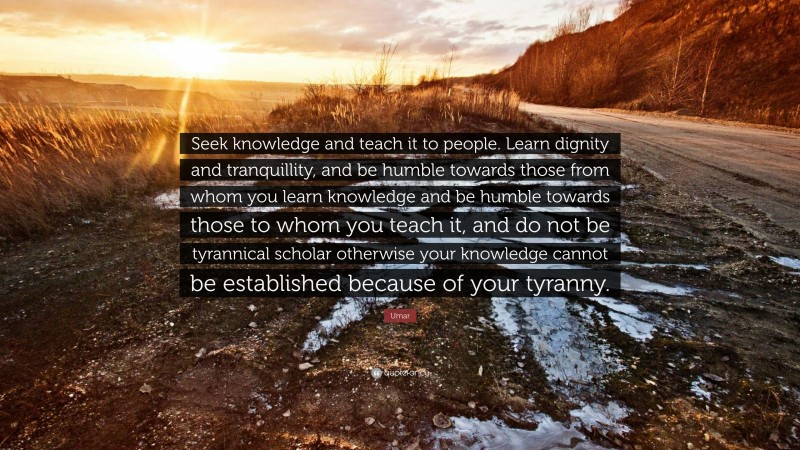 """Umar Quote: """"Seek knowledge and teach it to people. Learn dignity and tranquillity, and be humble towards those from whom you learn knowledge and be humble towards those to whom you teach it, and do not be tyrannical scholar otherwise your knowledge cannot be established because of your tyranny."""""""