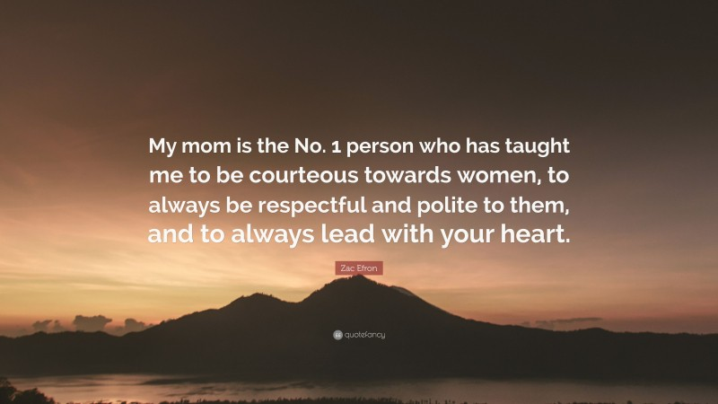 """Zac Efron Quote: """"My mom is the No. 1 person who has taught me to be courteous towards women, to always be respectful and polite to them, and to always lead with your heart."""""""
