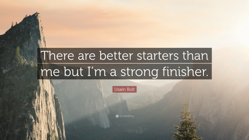 """Usain Bolt Quote: """"There are better starters than me but I'm a strong finisher."""""""