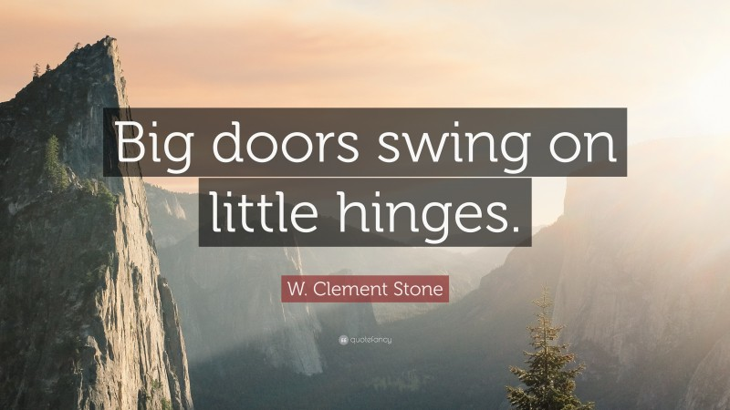 """W. Clement Stone Quote: """"Big doors swing on little hinges."""""""