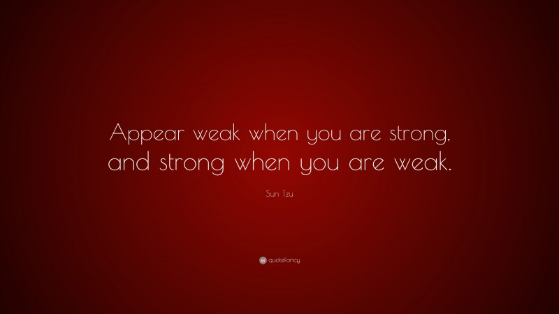 """Sun Tzu Quote: """"Appear weak when you are strong, and strong when you are weak."""""""