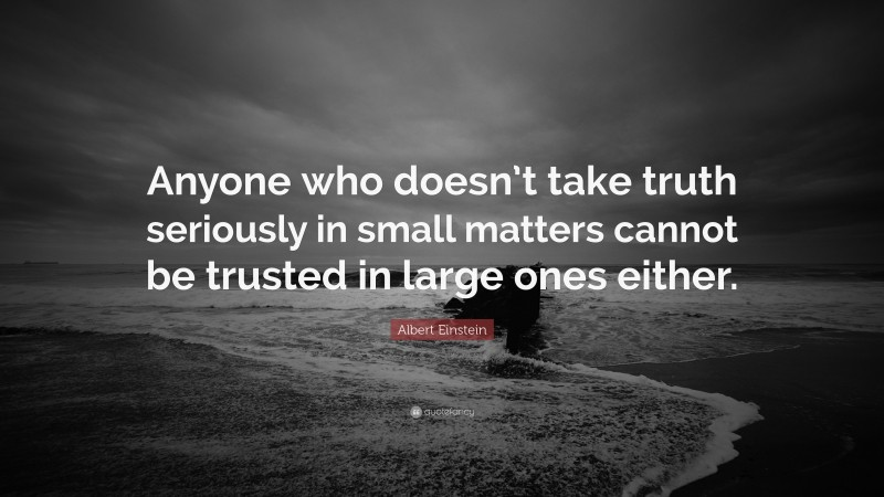"""Honesty Quotes: """"Anyone who doesn't take truth seriously in small matters cannot be trusted in large ones either."""" — Albert Einstein"""