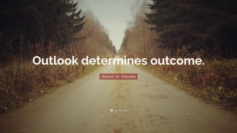 "Warren W. Wiersbe Quote: ""Outlook determines outcome."""