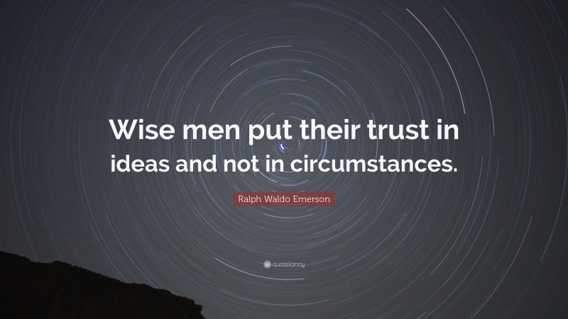 """Ralph Waldo Emerson Quote: """"Wise men put their trust in ideas and not in circumstances."""""""