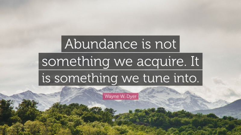 """Wayne W. Dyer Quote: """"Abundance is not something we acquire. It is something we tune into."""""""