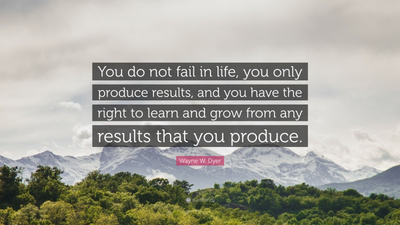 """Wayne W. Dyer Quote: """"You do not fail in life, you only produce results, and you have the right to learn and grow from any results that you produce."""""""
