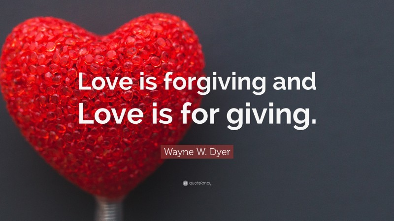 """Wayne W. Dyer Quote: """"Love is forgiving and Love is for giving."""""""