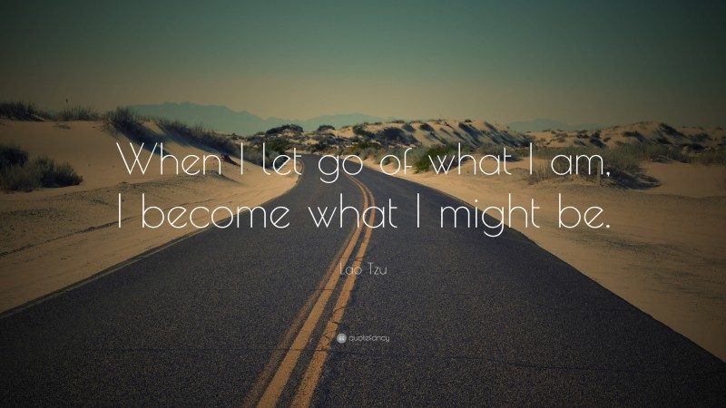 """Lao Tzu Quote: """"When I let go of what I am, I become what I might be."""""""