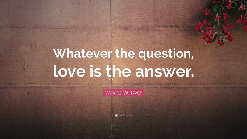 """Wayne W. Dyer Quote: """"Whatever the question, love is the answer."""""""