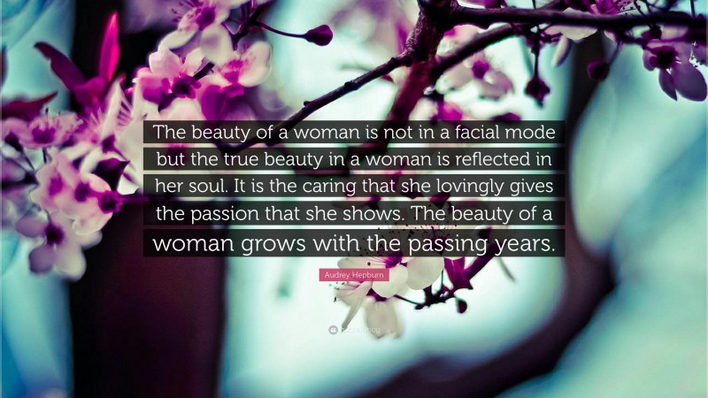 """Audrey Hepburn Quote: """"The beauty of a woman is not in a facial mode but the true beauty in a woman is reflected in her soul. It is the caring that she lovingly gives the passion that she shows. The beauty of a woman grows with the passing years."""""""