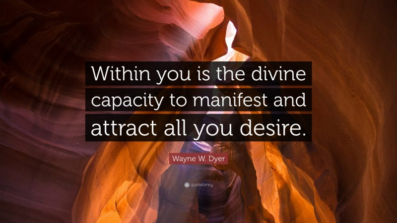 """Wayne W. Dyer Quote: """"Within you is the divine capacity to manifest and attract all you desire."""""""