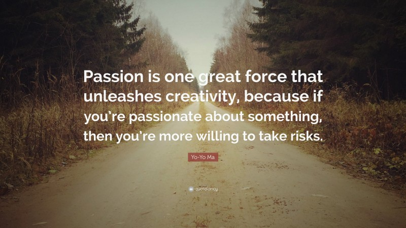 """Yo-Yo Ma Quote: """"Passion is one great force that unleashes creativity, because if you're passionate about something, then you're more willing to take risks."""""""