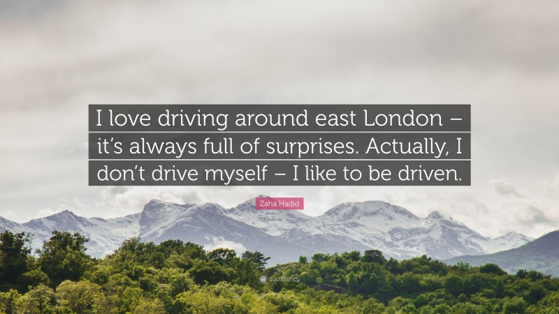 """Zaha Hadid Quote: """"I love driving around east London – it's always full of surprises. Actually, I don't drive myself – I like to be driven."""""""