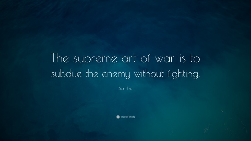 """Sun Tzu Quote: """"The supreme art of war is to subdue the enemy without fighting."""""""