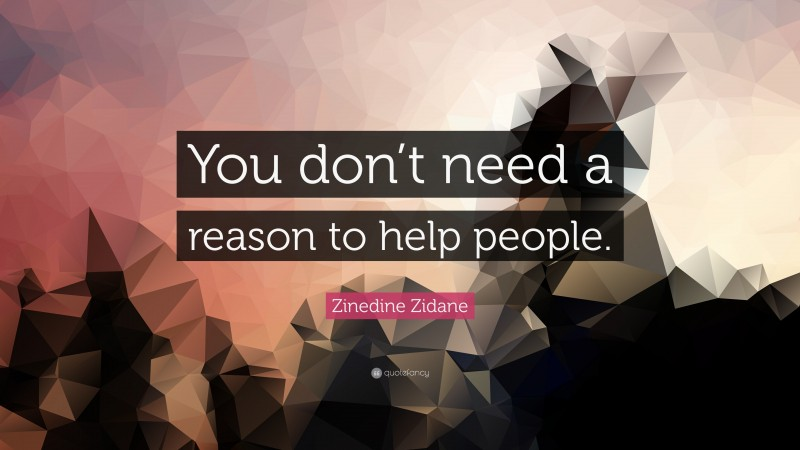 """Zinedine Zidane Quote: """"You don't need a reason to help people."""""""