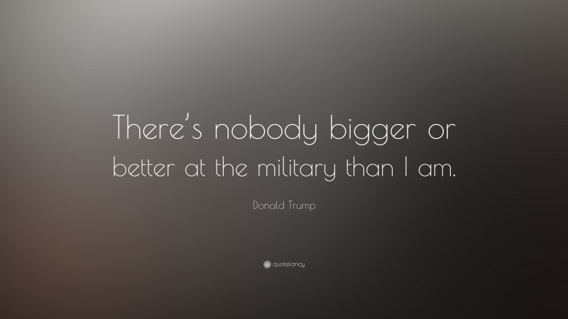 """Donald Trump Quote: """"There's nobody bigger or better at the military than I am."""""""