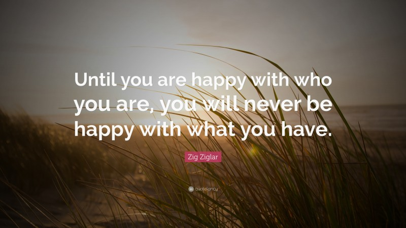 """Happiness Quotes: """"Until you are happy with who you are, you will never be happy with what you have."""" — Zig Ziglar"""