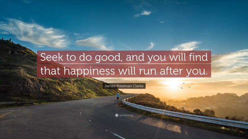 """James Freeman Clarke Quote: """"Seek to do good, and you will find that happiness will run after you."""""""