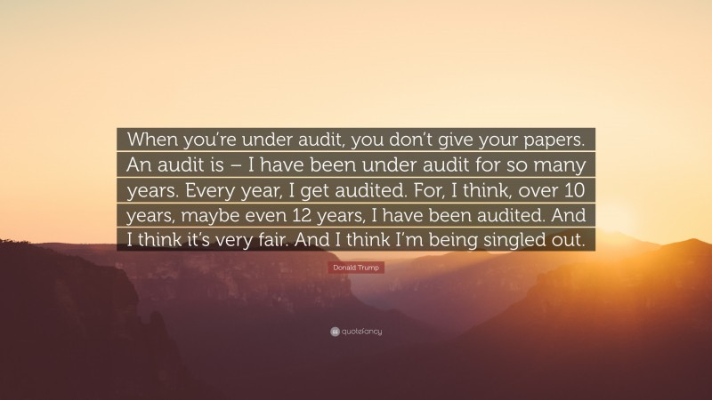 """Donald Trump Quote: """"When you're under audit, you don't give your papers. An audit is – I have been under audit for so many years. Every year, I get audited. For, I think, over 10 years, maybe even 12 years, I have been audited. And I think it's very fair. And I think I'm being singled out."""""""