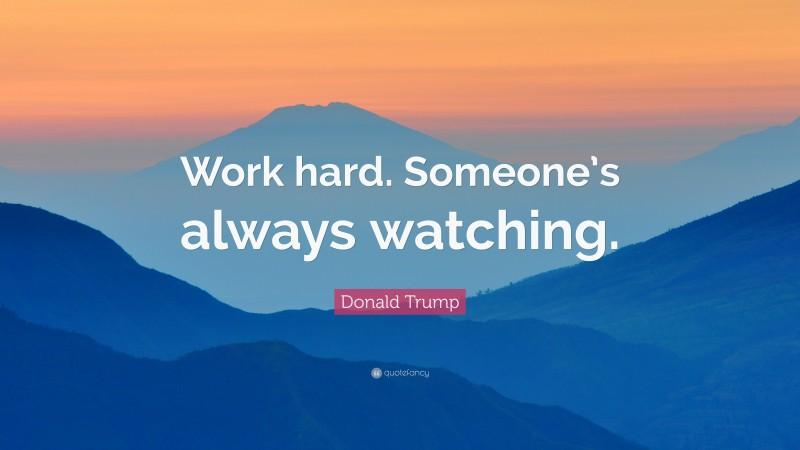 "Donald Trump Quote: ""Work hard. Someone's always watching."""