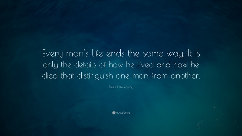 """Ernest Hemingway Quote: """"Every man's life ends the same way. It is only the details of how he lived and how he died that distinguish one man from another."""""""