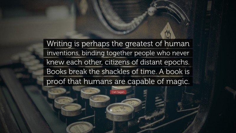 """Carl Sagan Quote: """"Writing is perhaps the greatest of human inventions, binding together people who never knew each other, citizens of distant epochs. Books break the shackles of time. A book is proof that humans are capable of magic."""""""