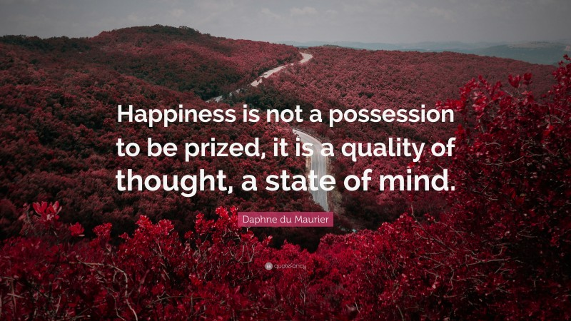 """Daphne du Maurier Quote: """"Happiness is not a possession to be prized, it is a quality of thought, a state of mind."""""""