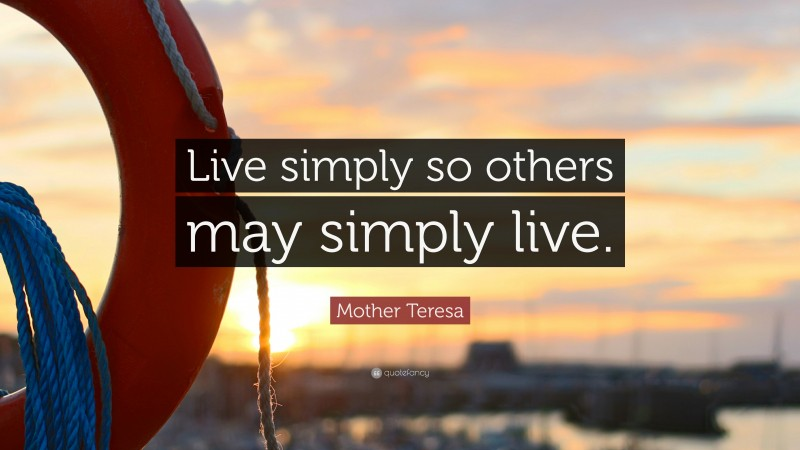 """Mother Teresa Quote: """"Live simply so others may simply live."""""""