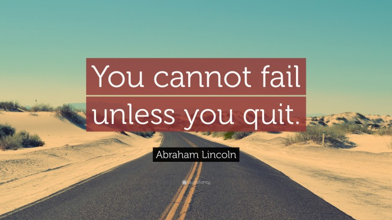 """Quitting Quotes: """"You cannot fail unless you quit."""" — Abraham Lincoln"""