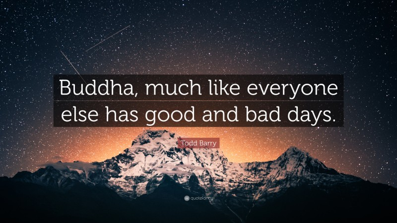 """Todd Barry Quote: """"Buddha, much like everyone else has good and bad days."""""""