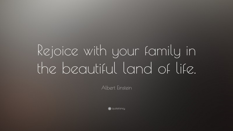 """Albert Einstein Quote: """"Rejoice with your family in the beautiful land of life."""""""