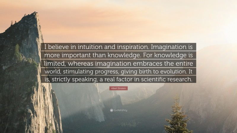 """Albert Einstein Quote: """"I believe in intuition and inspiration. Imagination is more important than knowledge. For knowledge is limited, whereas imagination embraces the entire world, stimulating progress, giving birth to evolution. It is, strictly speaking, a real factor in scientific research."""""""