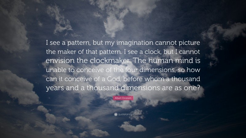 """Albert Einstein Quote: """"I see a pattern, but my imagination cannot picture the maker of that pattern. I see a clock, but I cannot envision the clockmaker. The human mind is unable to conceive of the four dimensions, so how can it conceive of a God, before whom a thousand years and a thousand dimensions are as one?"""""""