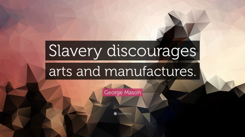 """George Mason Quote: """"Slavery discourages arts and manufactures."""""""