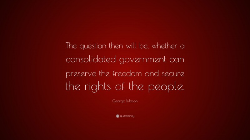 """George Mason Quote: """"The question then will be, whether a consolidated government can preserve the freedom and secure the rights of the people."""""""