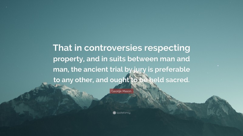 """George Mason Quote: """"That in controversies respecting property, and in suits between man and man, the ancient trial by jury is preferable to any other, and ought to be held sacred."""""""