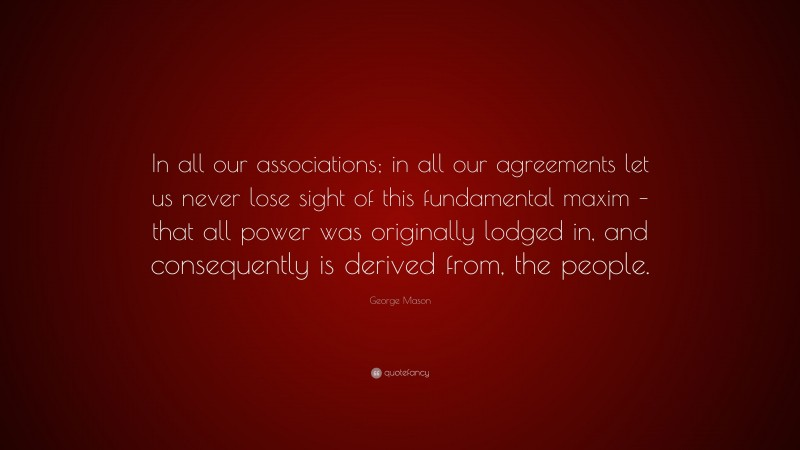 """George Mason Quote: """"In all our associations; in all our agreements let us never lose sight of this fundamental maxim – that all power was originally lodged in, and consequently is derived from, the people."""""""