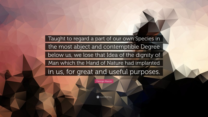 """George Mason Quote: """"Taught to regard a part of our own Species in the most abject and contemptible Degree below us, we lose that Idea of the dignity of Man which the Hand of Nature had implanted in us, for great and useful purposes."""""""