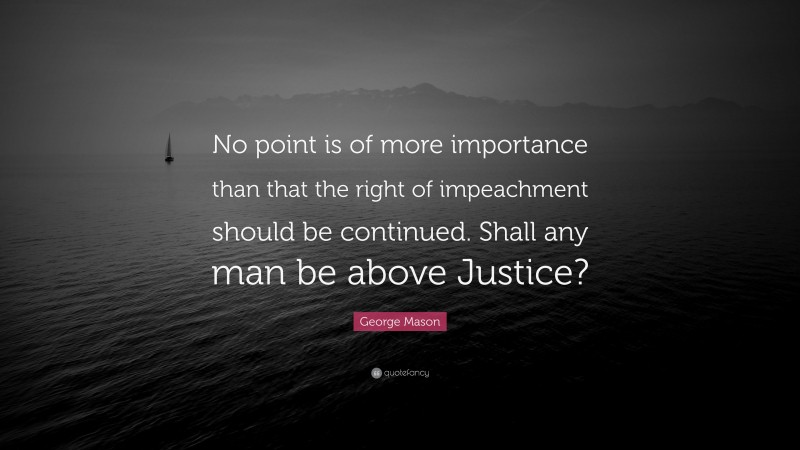 """George Mason Quote: """"No point is of more importance than that the right of impeachment should be continued. Shall any man be above Justice?"""""""