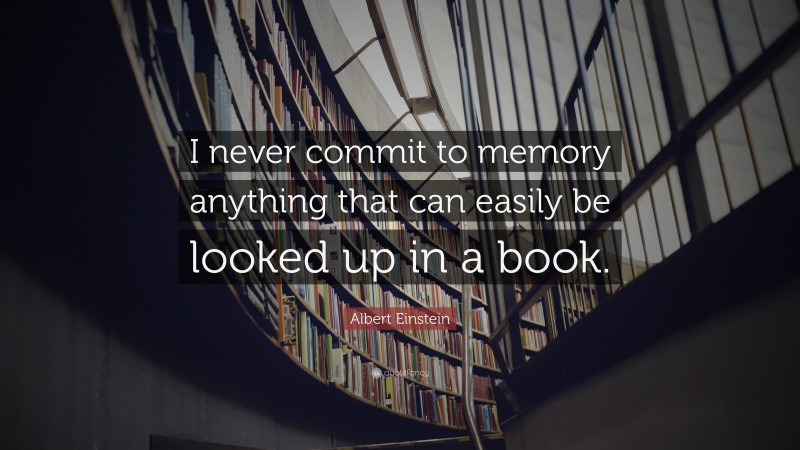 """Albert Einstein Quote: """"I never commit to memory anything that can easily be looked up in a book."""""""