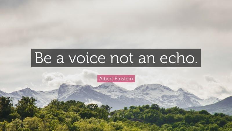 """Albert Einstein Quote: """"Be a voice not an echo."""""""