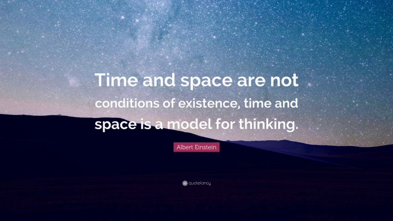 """Albert Einstein Quote: """"Time and space are not conditions of existence, time and space is a model for thinking."""""""